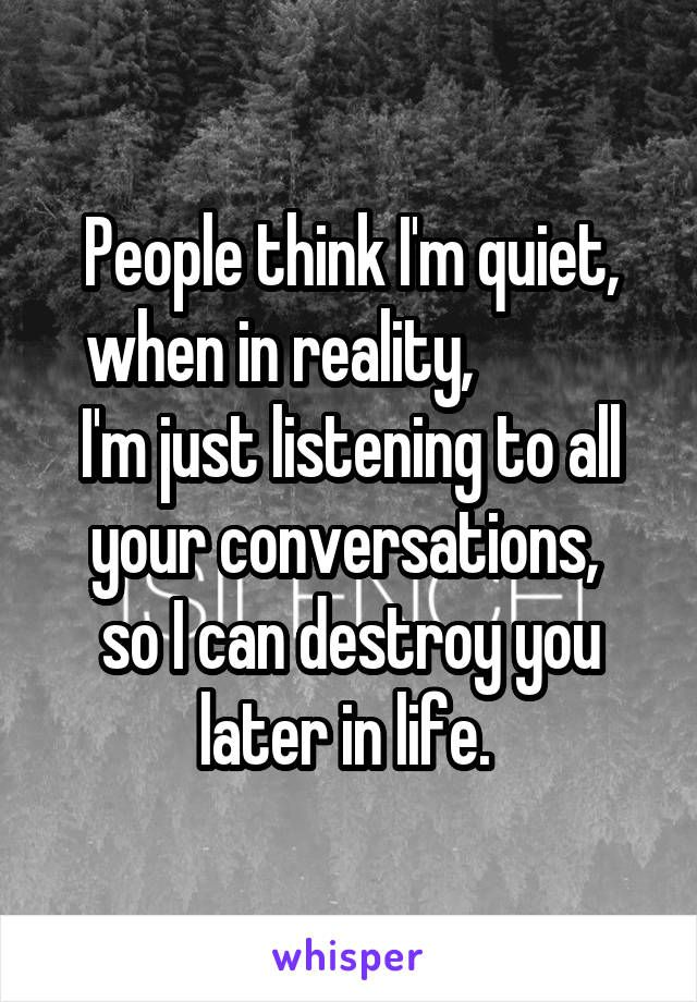 People Think Im Quiet When In Reality Im Just Listening To All