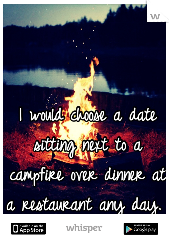 I would choose a date sitting next to a campfire over dinner at a restaurant any day.