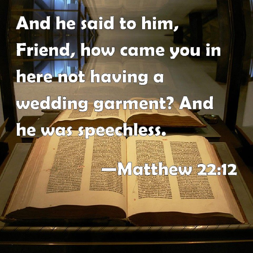 Matthew 22:12 And he said to him, Friend, how came you in here not having a wedding garment? And he was speechless.