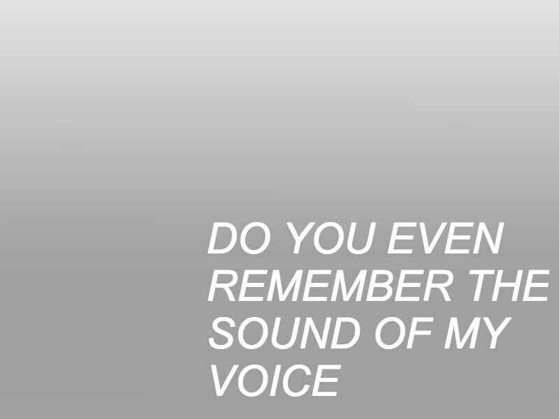 Do you even remember the sound of my voice?