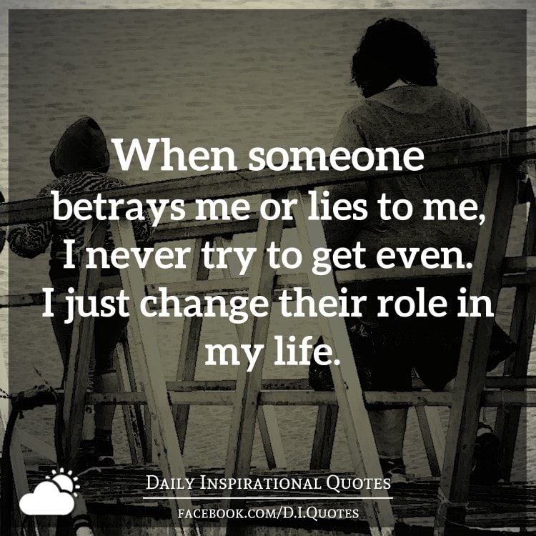 Just Get Out Of My Life Quotes: When Someone Betrays Me Or Lies To Me, I Never Try To Get