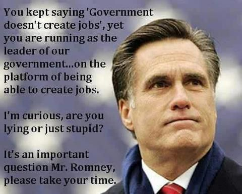 """Government doesn't create jobs."" -Mitt Romney    Yet, he claims, as President (IF elected), that he'll create new jobs. LMAO! Stupid. No wonder McCain chose Palin to run as VP over you in the last election. She's smarter than you, if that is actually possible. Just sayin.'"