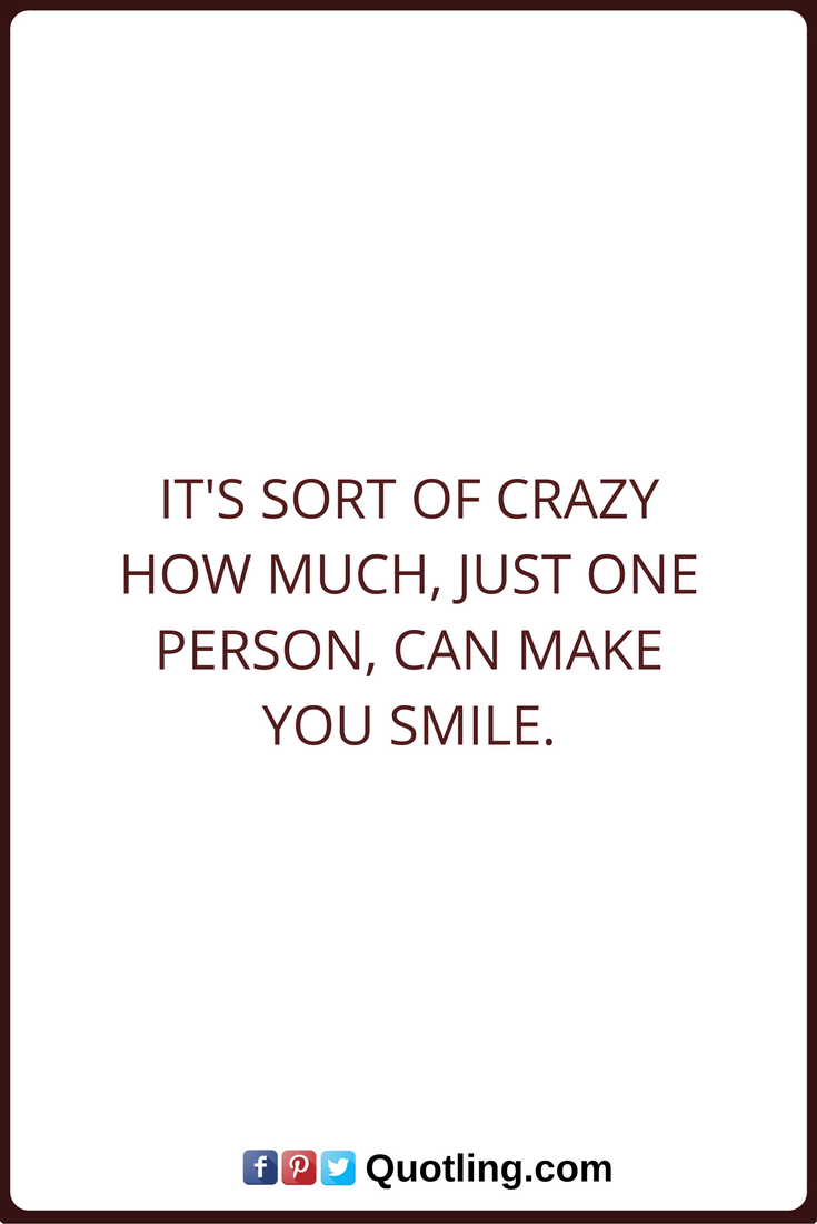 Make You Smile Quotes Smile Quotes It's Sort Of Crazy How Much You Just One Person Can .