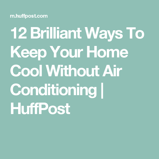 12 Brilliant Ways To Keep Your Home Cool Without Air Conditioning | HuffPost