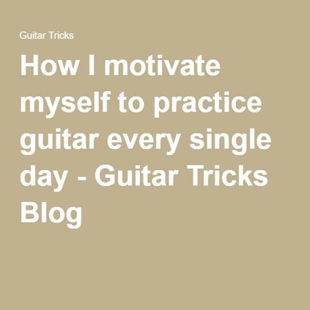 How I motivate myself to practice guitar every single day ...