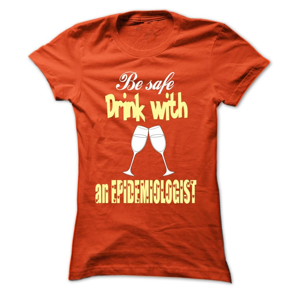 Be safe, drink with an Epidemiologist T Shirt, Hoodie