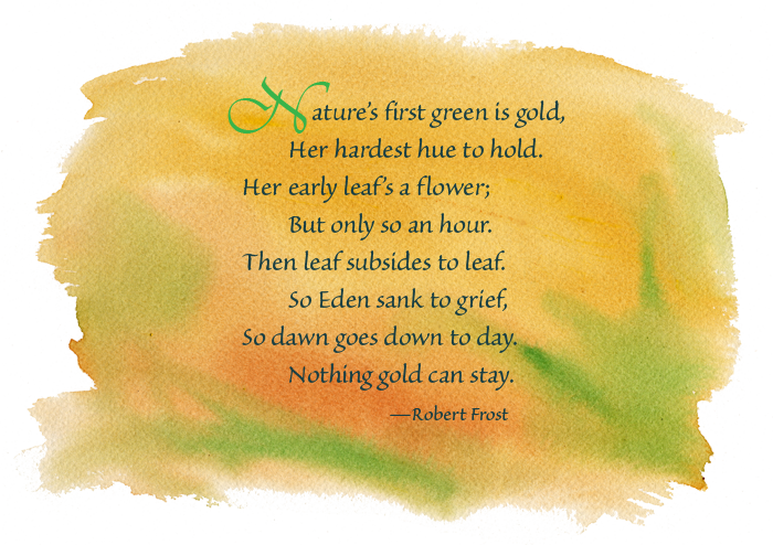 Nature's first green is gold, Her hardest hue to hold. Her early ...