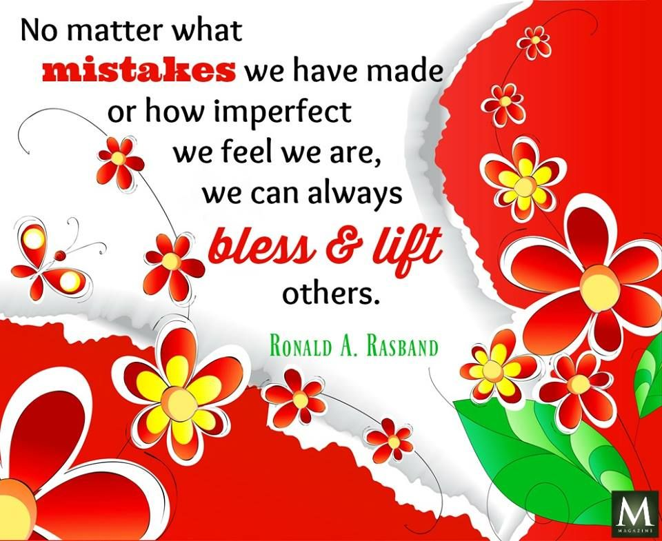 """""""No matter what mistakes we have made or how imperfect we feel we are, we can always bless & lift others."""" — Ronald A. Rasband 