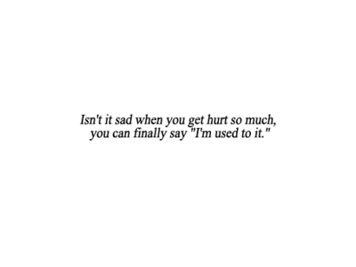 I Am Used To Getting Hurt Used And Treated Like Shit Quote It Up
