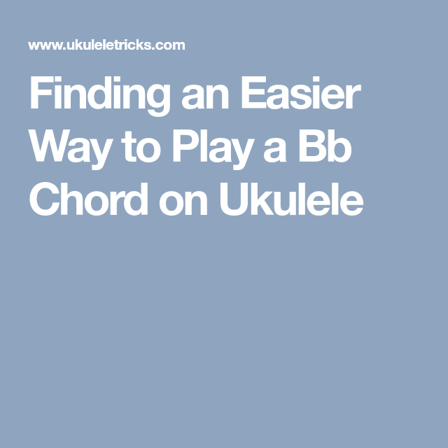 Finding an Easier Way to Play a Bb Chord on Ukulele | Playing and ...