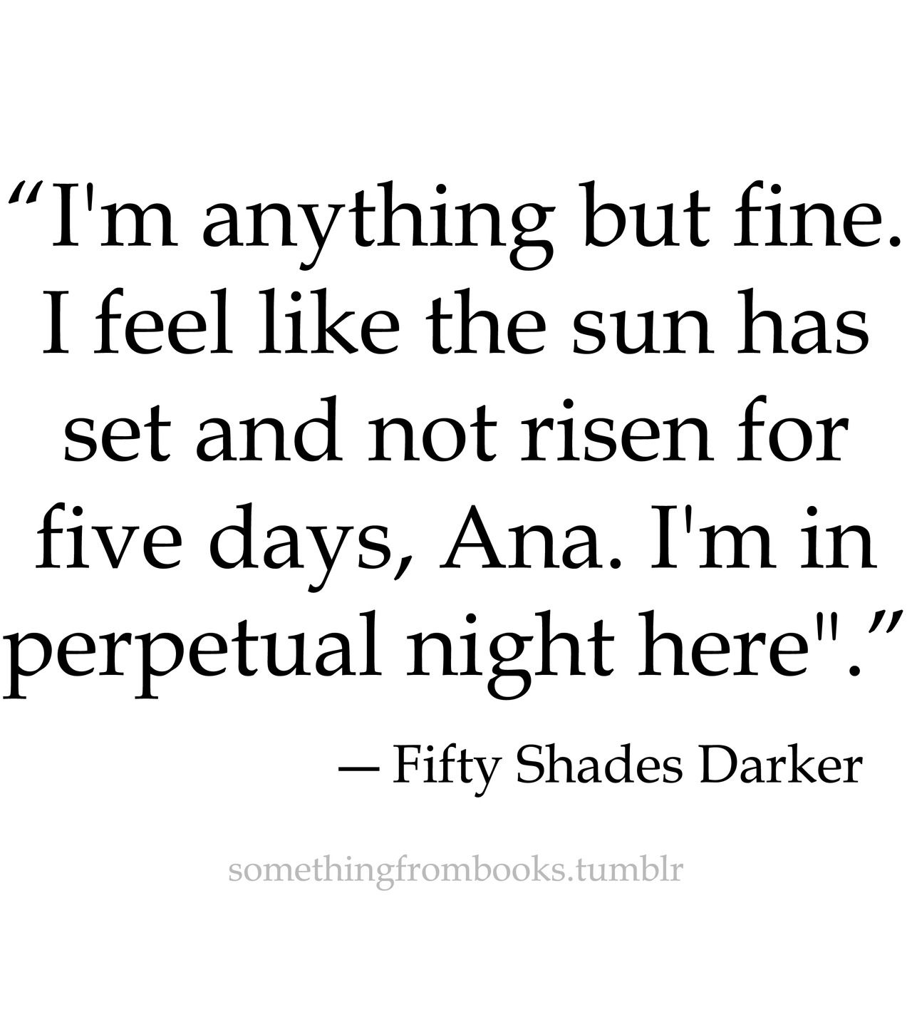 fifty shades of grey christian grey ana steele quote love marriage fifty shades of grey on instagram i m anything but fine i feel like the sun has not risen for five days ana i m in perpetual night here