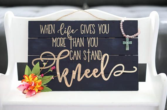 When Life Gives You More Than You Can Stand Kneel Sign. Home Decor. Faith