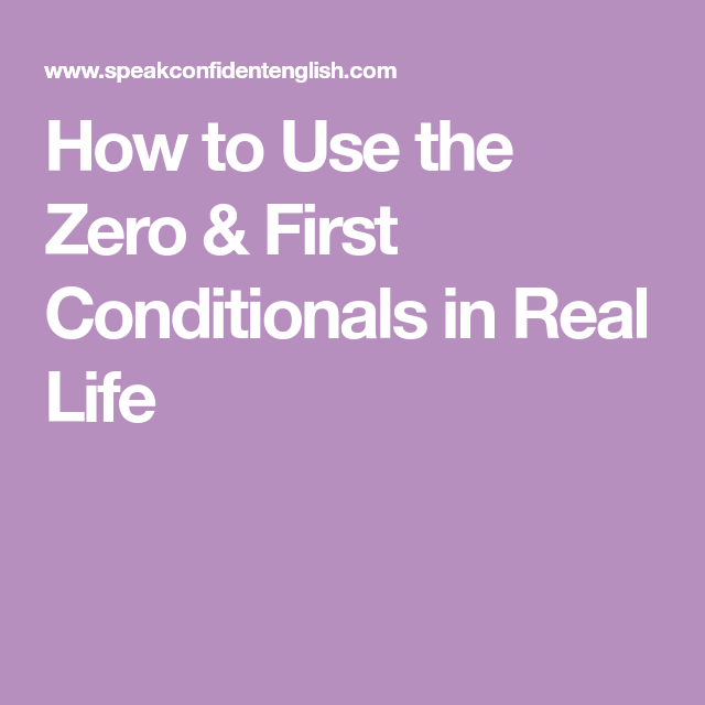 How to Use the Zero & First Conditionals in Real Life