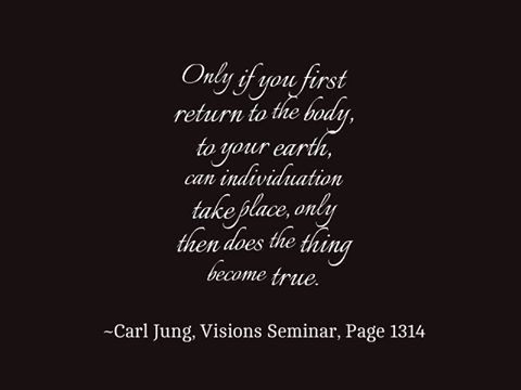 Only if you first return to the body, to your earth, can individuation take place, only then does the thing become true.- Carl Jung