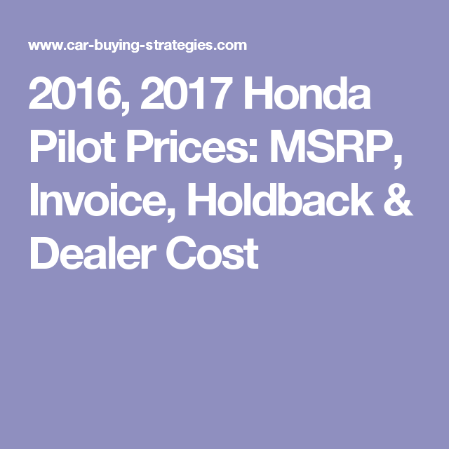 Honda Pilot Prices MSRP Invoice Holdback Dealer Cost - 2017 honda civic ex t invoice price