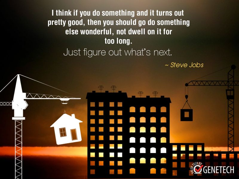 """I think if you do something and it turns out pretty good, then you should go do something else wonderful, not dwell on it for too long. Just figure out what's next.""  ~ Steve Jobs"
