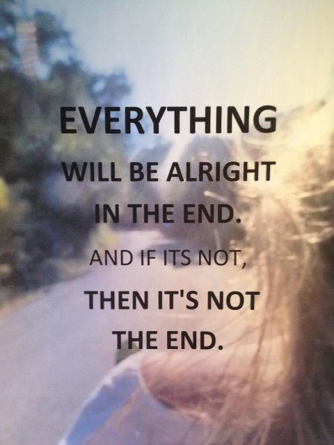 Everything Will Be Alright In The End And If Its Not Then Its