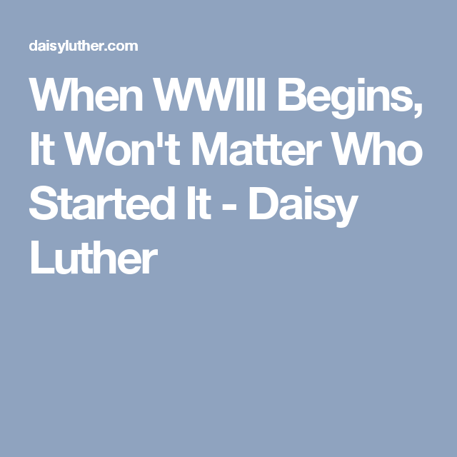 When WWIII Begins, It Won't Matter Who Started It - Daisy Luther