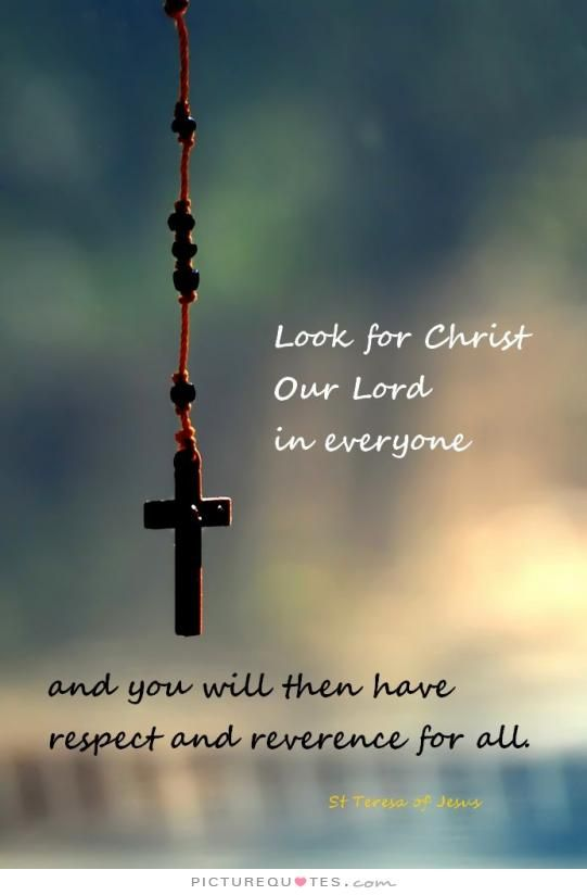 Look For Christ Our Lord In Everyone And You Will Then Have Respect