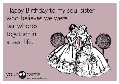 Happy Birthday to my soul sister who believes we were bar whores – Funny Sister Birthday Cards