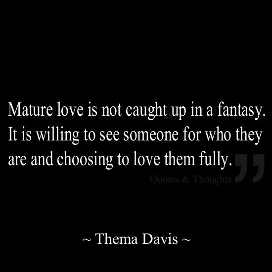 Mature love is not caught up in a fantasy. It is willing to see someone for who they are and choosing to love them fully.