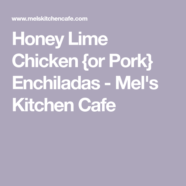 Honey Lime Chicken {or Pork} Enchiladas - Mel's Kitchen Cafe
