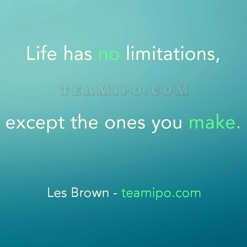 Life has no limitations, except the ones you make.  Les Brown