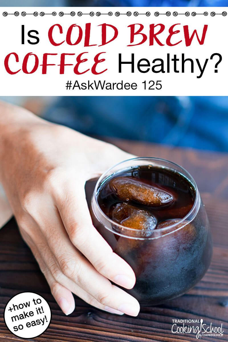 How to make cold brew coffee is it healthy askwardee