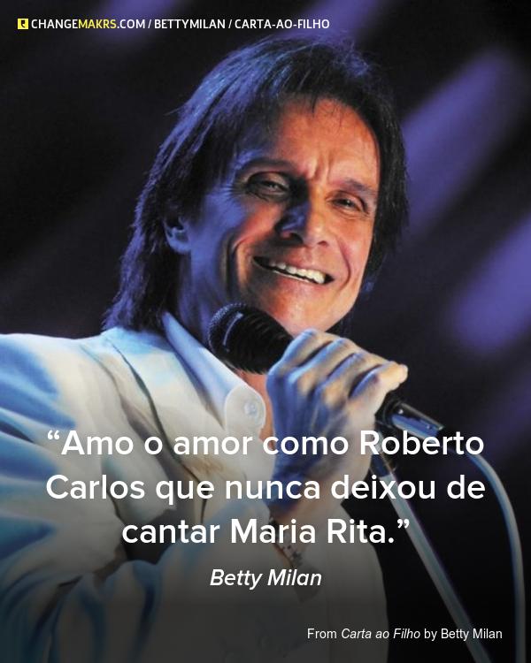 Amo o amor como Roberto Carlos que nunca deixou de cantar Maria Rita.