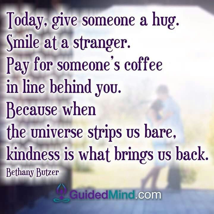 Today Give Someone A Hug Smile At A Stranger Pay For Someone S Coffee In Line Behind You Bec Kindness Quotes Inspirational Kindness Quotes Compassion Quotes