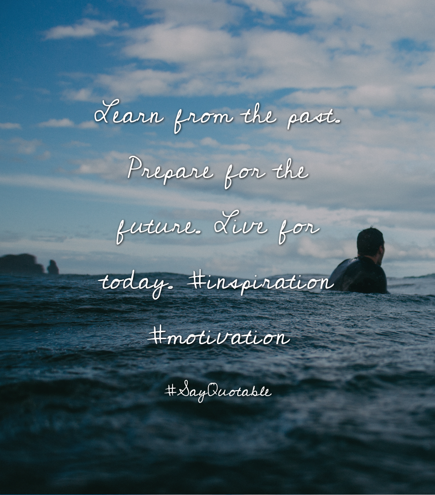 Quotes About Learn From The Past. Prepare For The Future. Live For Today.