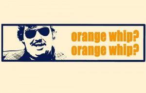 I want an orange whip. Do you want an orange whip? Orange whip? Orange whip? Waiter - thee orange whips.