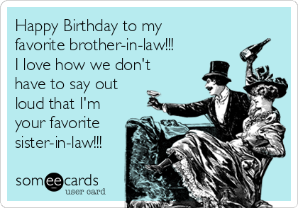 Happy Birthday to my favorite brotherinlaw I love how we don – Funny Birthday Greetings for Sister in Law