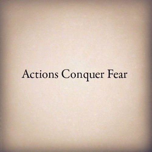 Actions Conquer Fear. #advice