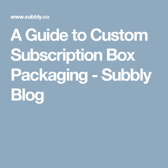 A Guide to Custom Subscription Box Packaging - Subbly Blog
