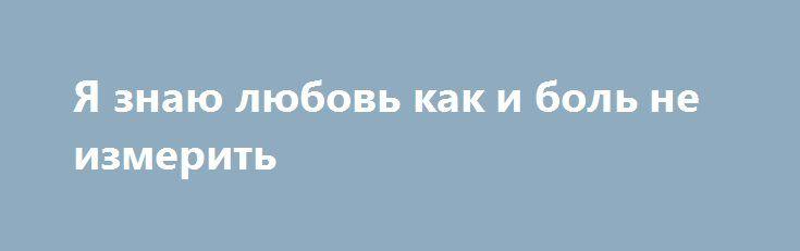 Я знаю любовь как и боль не измерить http://yatalant.com/literatura/poyezija/ja-znayu-lyubov-kak-i-bol-ne-izmerit.html