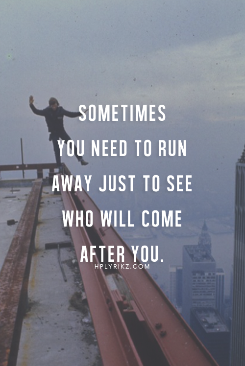 Sometimes You Need To Run Away Just To See Who Will Come After You