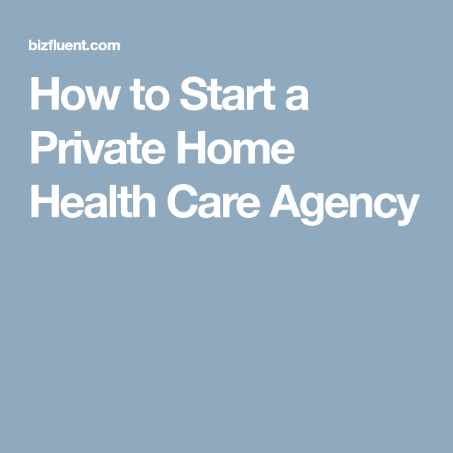 How To Start A Private Home Health Care Agency Care Agency Home Health Care Home Care Agency