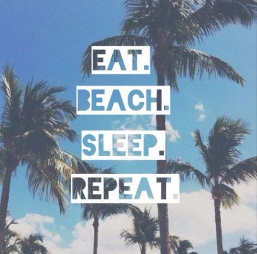 Eat. Beach. Spleep. Repeat.