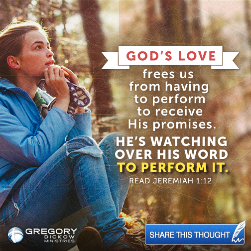 God's love frees us from having to perform to receive His promises. He's watching over His Word to perform it. Read Jeremiah 1:12