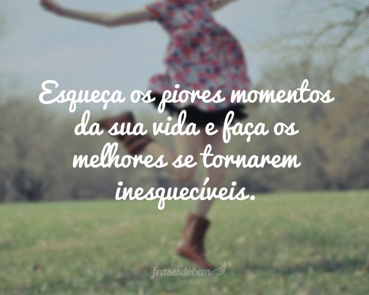 Esqueça Os Piores Momentos Da Sua Vida E Faça Os Melhores