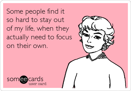 Some People Find It So Hard To Stay Out Of My Life When They Actually Need To Focus On Their Own Funny Quotes Work Humor Humor