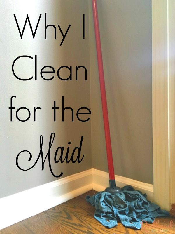 When we had the luxury, Mom always told me to clean my room; the maid was coming. Now that I'm an adult, I TOTALLY UNDERSTAND why we clean for the Maid!