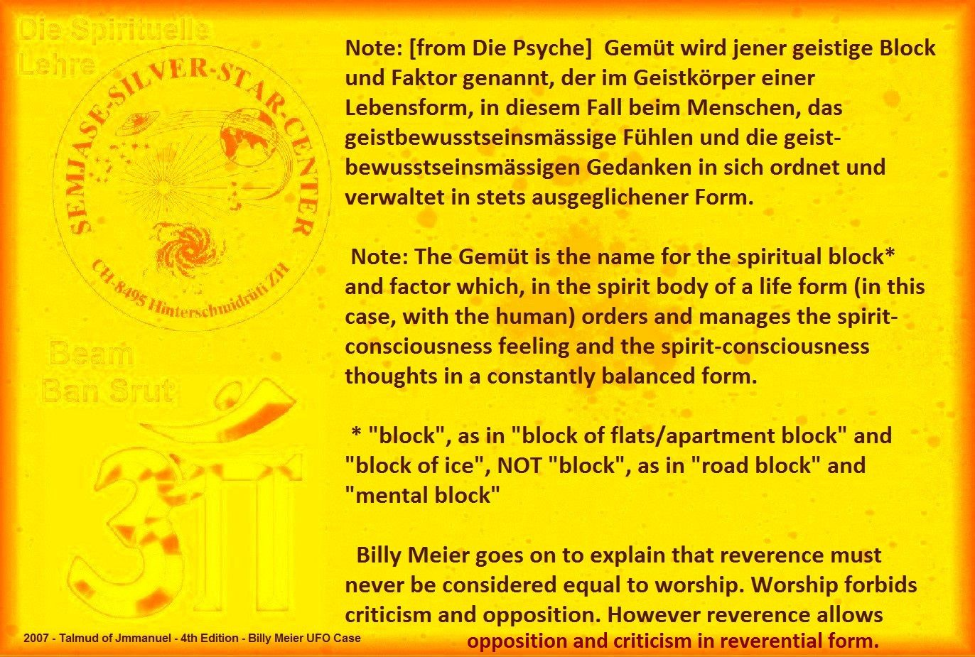 "Note: The Gemüt is the name for the spiritual block* and factor which, in the spirit body of a life form (in this case, with the human) orders and manages the spirit-consciousness feeling and the spirit-consciousness thoughts in a constantly balanced form.       * ""block"", as in ""block of flats/apartment block"" and ""block of ice"", NOT ""block"", as in ""road block"" and ""mental block""     Billy Meier goes on to explain that reverence must never be considered equal to worship. Worship forbids…"