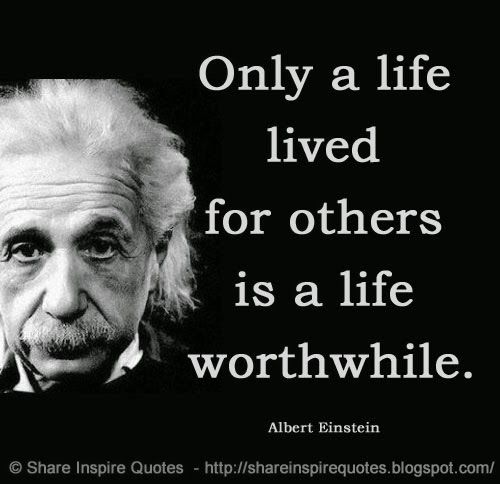 Life Quotes By Famous People: Only A Life Lived For Others Is A Life Worthwhile. ~Albert