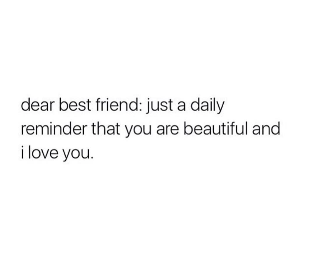 Dear Best Friend Just A Daily Reminder That You Are Beautiful And I Love You Share With Your Frie Just Friends Quotes Love My Friends Quotes My Friend Quotes
