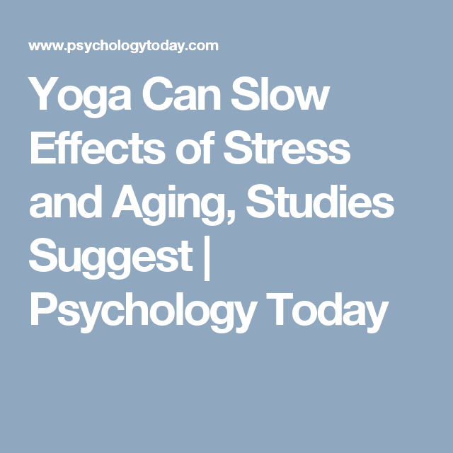 Yoga Can Slow Effects of Stress and Aging, Studies Suggest | Psychology Today