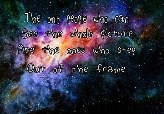 The only people who can see the whole picture are the ones who step out of the frame.