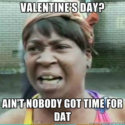 Valentines Day Memes For Single People: Ainu0027t Nobody Got Time For Dat
