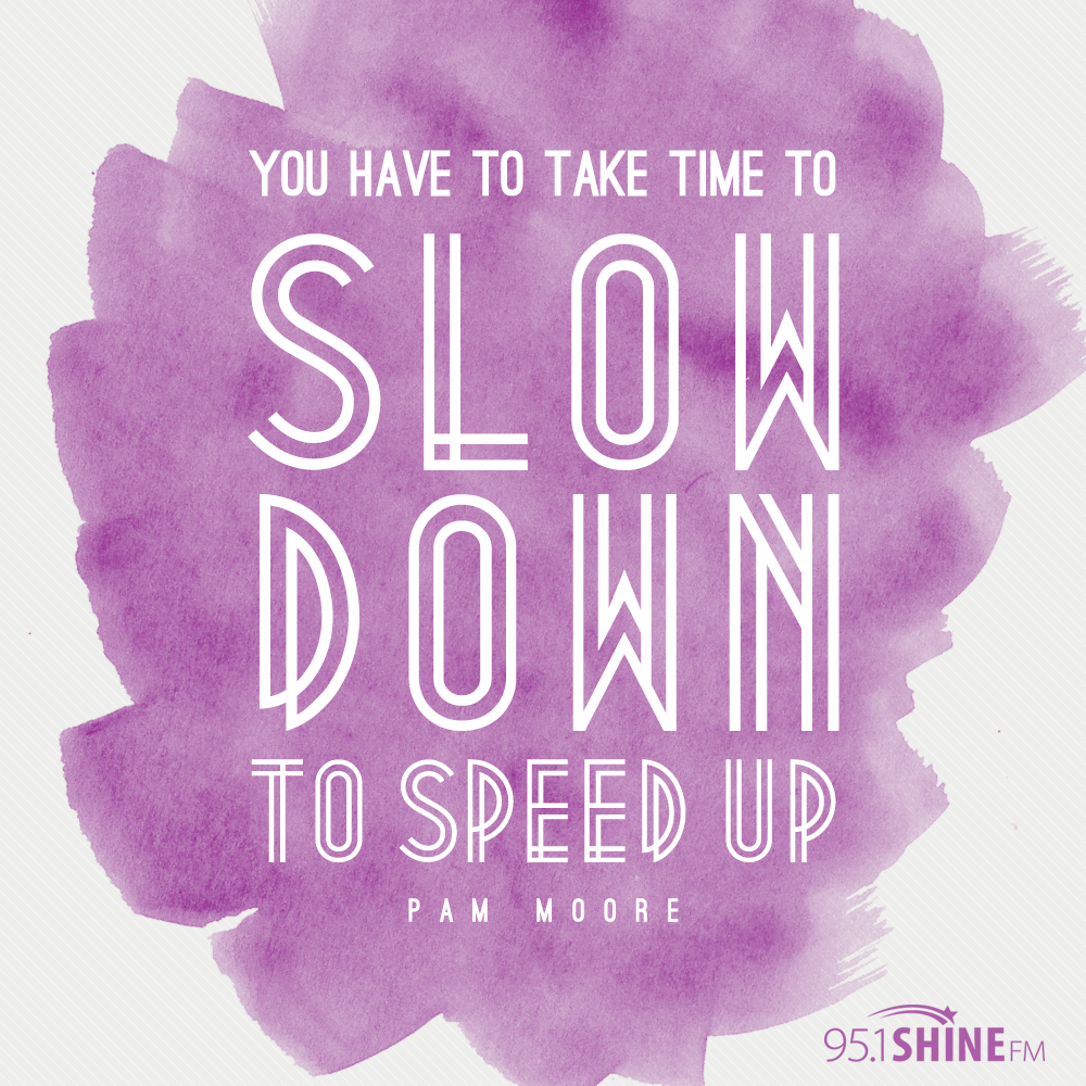 You Have To Take Time To Slow Down To Speed Up Pam Moore Quotes